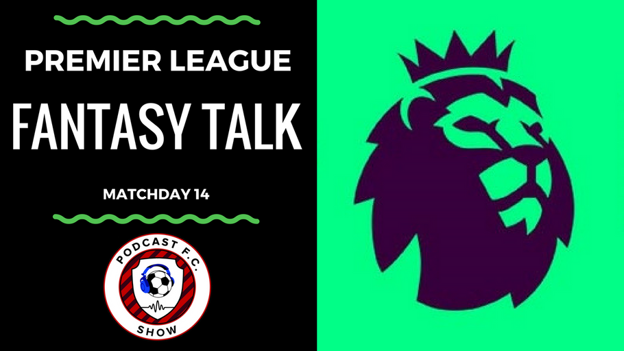 Premier League Fantasy Soccer Talk – Matchday 14