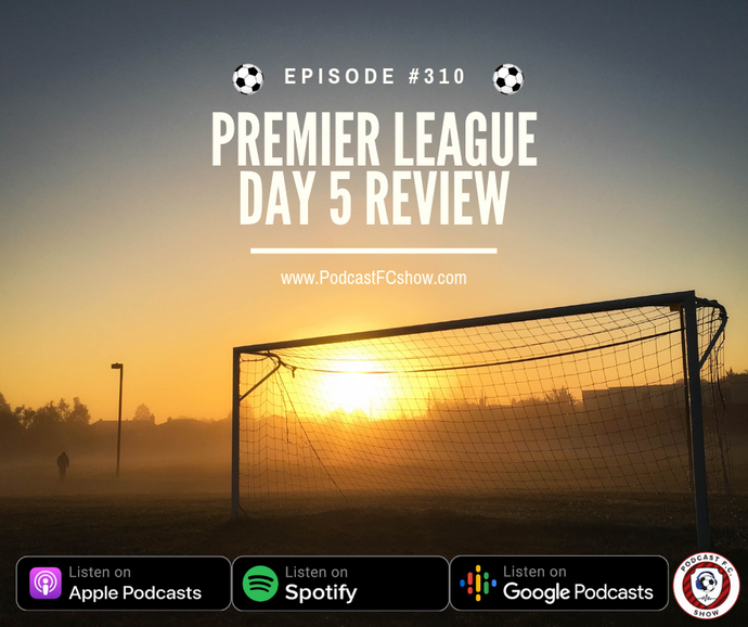 PFC #310: Premier League Matchday 5 Review