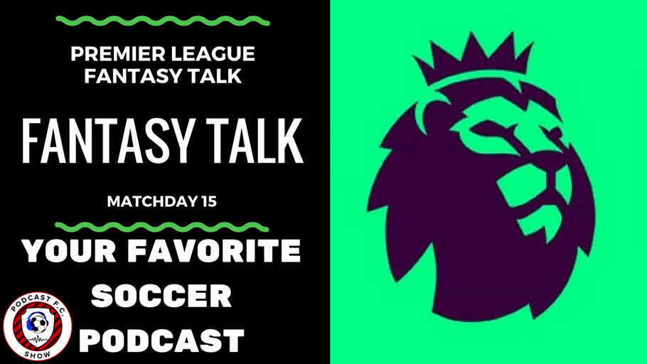 Premier League Fantasy Soccer Talk – Matchday 15