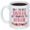 Only The Best Sisters Get Promoted to Auntie 11oz 15oz Coffee Mug