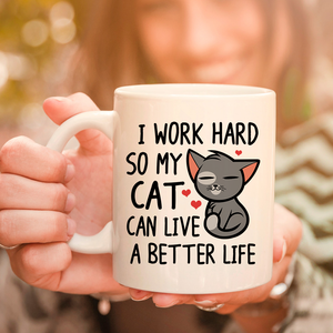 I Work Hard So My Cat Can Have A Better Life 11oz 15oz Coffee Mug