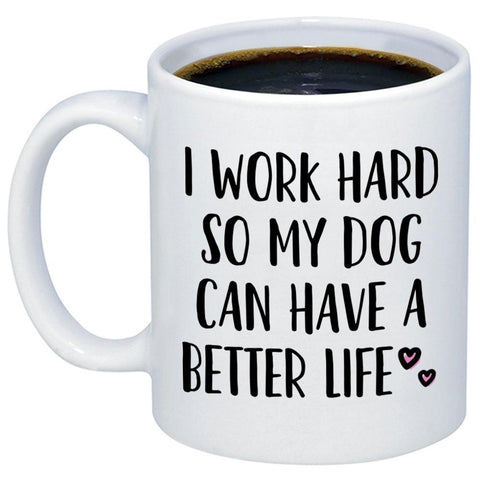 I Work Hard So My Dog Can Have A Better Life 11oz 15oz Coffee Mug