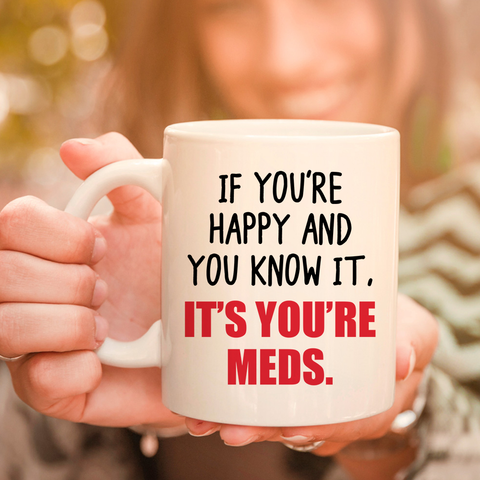 If You're Happy And You Know It It's Your Meds Nurse 11oz 15oz Coffee Mug