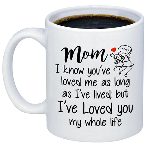 Mom I've Loved You My Whole Life 11oz 15oz Coffee Mug