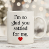 I'm So Glad You Settled For Me 11oz 15oz Coffee Mug