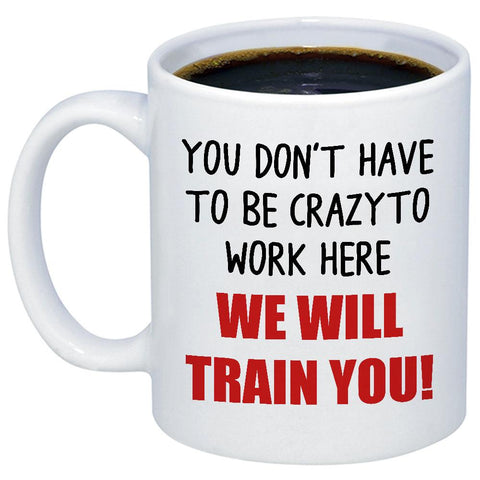 Image of You Don't To Be Crazy To Work Here 11oz 15oz Coffee Mug