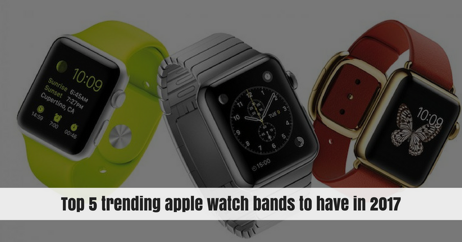 Top 5 Apple Watch Bands to Have in 2017!
