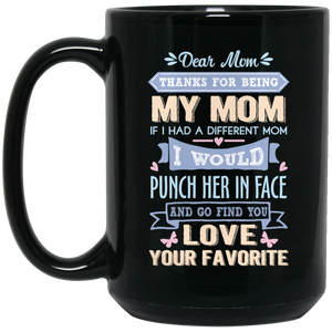 'Dear Mom thanks for being my mom if i had a different mom i would punch her in face and go find you love your favorite ' Coffee Mug