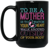 """To Be A Mother Is To Watch Your Heart Walk Around Outside if Your Body"" Coffee Mug"