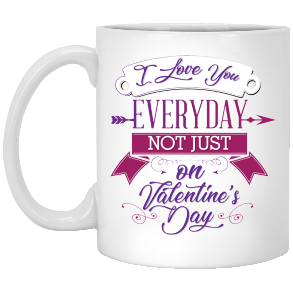 I Love You Everyday Not Just On Valentine S Day Coffee Mug