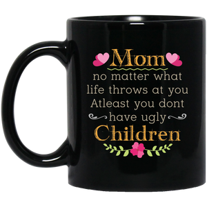 'Mom no matter what life throws at you at least you don't have ugly children' Coffee Mug