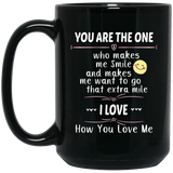 """You are the only ONE who makes me  Smile and makes me want to go that Extra mile. I Love How You Love Me! ""  Coffee Mug"