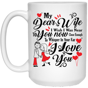 """My Dear Wife, I Wish I Was Near To You NOW, Close Enough To Whisper In Your ears I LOVE YOU""   Perfect Coffee Mug for Wife"