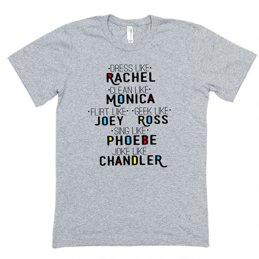 FRIENDS - Dress Like Rachel, Clean Like Monica, Flirt Like Joey, Geek Like Ross, Sing Like Phoebe, Joke Like Chandler  t-shirt