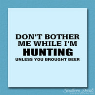 Don't Bother Me Hunting Unless Beer