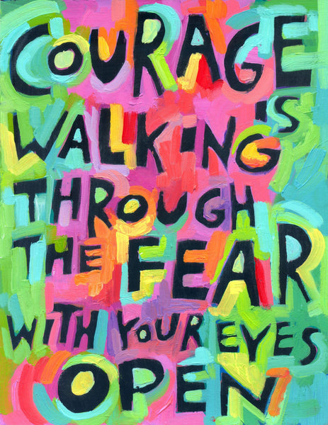 Courage is walking through the fear with your eyes open