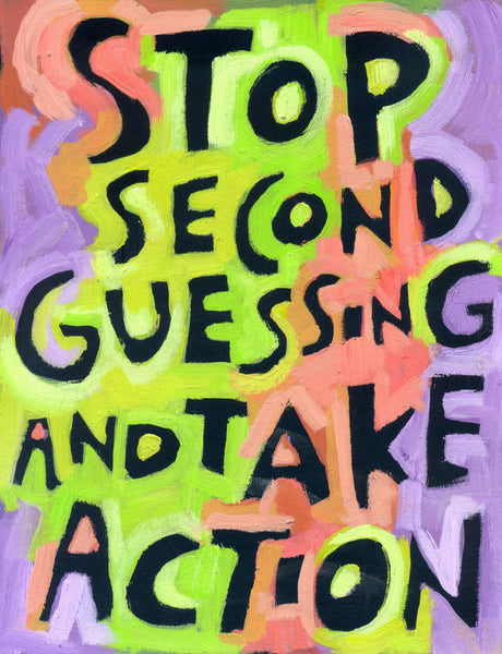 Stop second guessing and take action