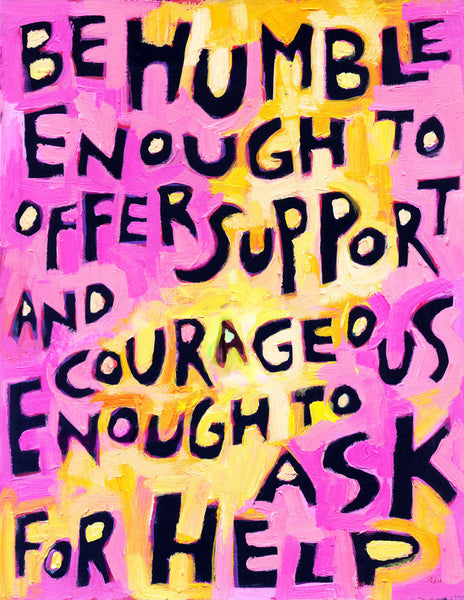 Be humble enough to ask for help and Courageous enough to offer support