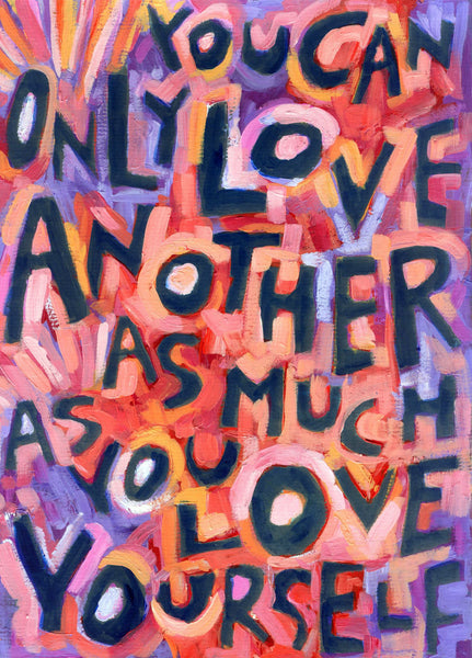 You can only love another as much as you LOVE yourself