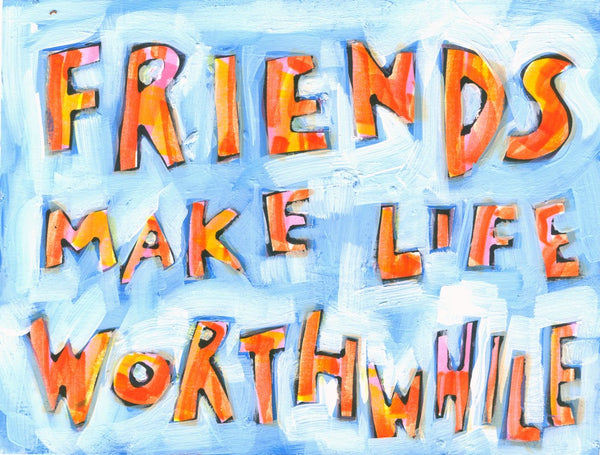 Friends Make Life Worthwhile
