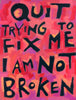 Quit trying to fix me I'm not broken - poster