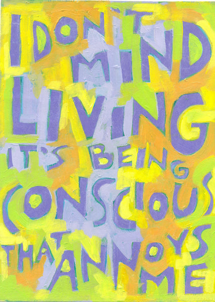 I don't mind living - it's being conscious that annoys me