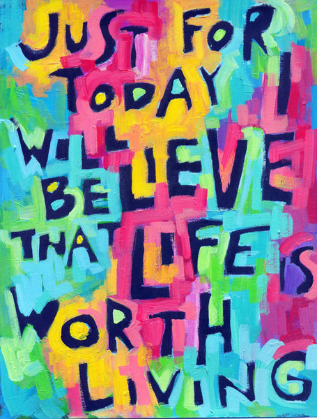 Just for today I will believe LIFE is worth LIVING