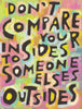 Don't compare your insides to someone elses outsides