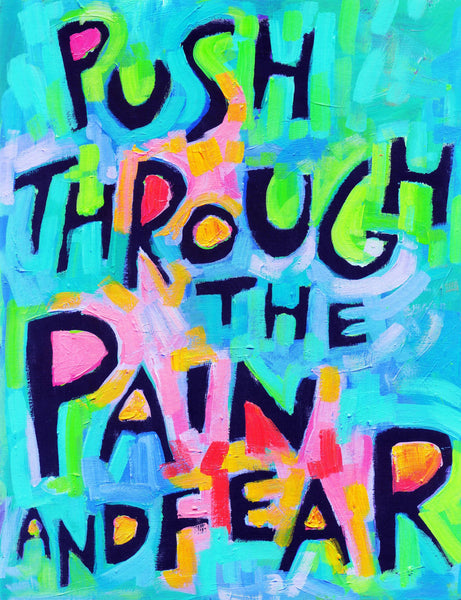 Push through the pain and fear