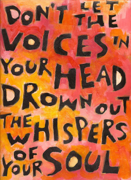 Don't let the voices in your head drown out the whispers of your soul