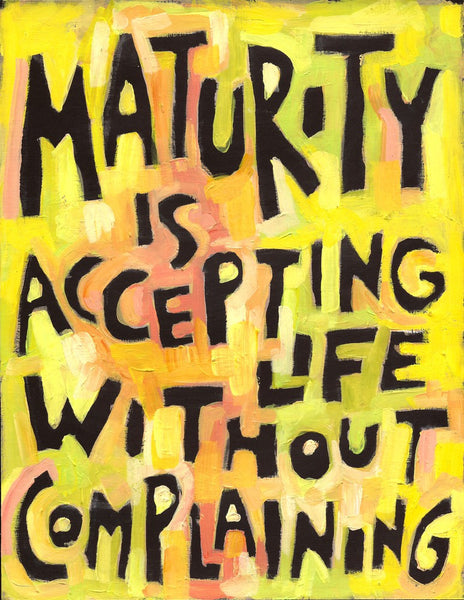Maturity is accepting life without Complaining