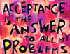 Acceptance is the Answer to all of my problems