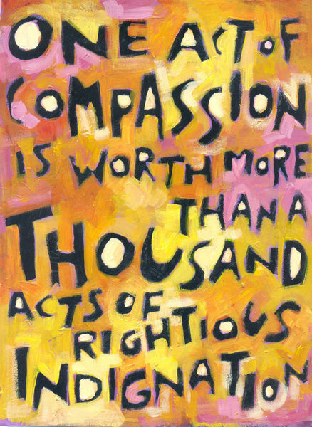 One act of Compassion is worth a Thousand acts of Rightious Indignation