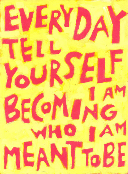 Everyday tell yourself I am becoming who I am MEANT to BE