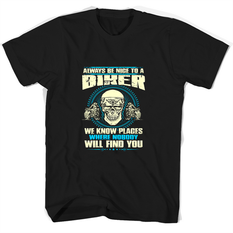 Always Be Nice To A Biker We Know Places Where Nobody Will Find You T Shirts