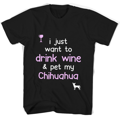 I Just Want To Drink Wine Pet My Chihuahua T Shirts