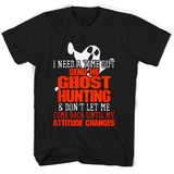 I Need A time Out Send Me Ghost Hunting Dont Let Me Come Back Until My Atitiude Changes T Shirts