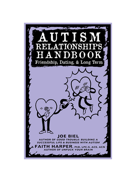 Autism Relationships Handbook: Friendship, Dating, & Long Term by Joel Biel (author of Good Trouble: Building a Successful Life & Business with Autism) & Faith G. Harper PhD, LPC-S, ACS, ACN (Author of Unfuck Your Brain)