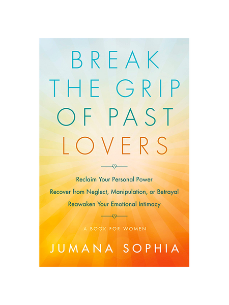 Break the Grip of Past Lovers - Reclaim Your Personal Power, Recover from Neglect, Manipulation, or Betrayal, Reawaken Your Emotional Intimacy A Book for Women by Jumana Sophia