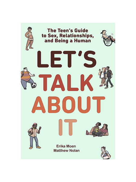 Let's Talk About It - The Teen's Guide to Sex, Relationships, and Being a Human by Erika Moen and Matthew Nolan