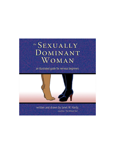 The Sexually Dominant Woman - An Illustrated Guide for Nervous Beginners Written and Drawn by Janet W. Hardy coauthor of The Ethical Slut, Foreword by Midori