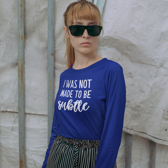 'I was not made to be subtle' adult longsleeve shirt