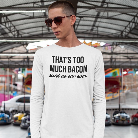 'That's too much bacon. Said no one ever' adult longsleeve shirt