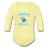 This Is How I Roll. Organic Long Sleeve Baby Bodysuit. - washed yellow