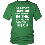 At Least I Don't Do Crystal Meth In The Bathroom All Night Bitch Funny Housewives T-Shirt - Luxurious Inspirations