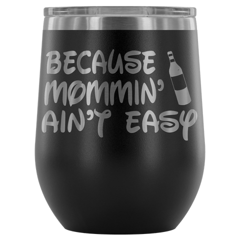 Because Mommin' Ain't Easy Wine Tumbler - Funny Unique Mom Mommin Mother's Day Birthday Christmas Glass Cup - Luxurious Inspirations
