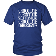 Chocolate Doesn't Ask Silly Questions It Understands T-Shirt - Funny Hot Brown M Candy Milk Mens Womens T Shirt - Luxurious Inspirations