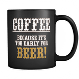 Coffee Because It's Too Early For Beer Mug - Funny Gift Black Coffee Cup - Luxurious Inspirations