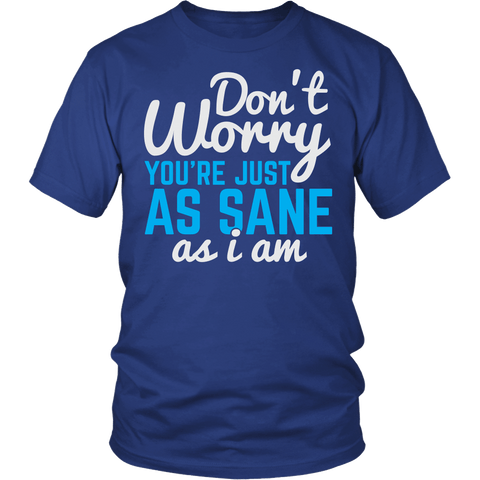 Don't Worry You're Just As Sane As I Am Shirt - Funny Insane Tee - Luxurious Inspirations