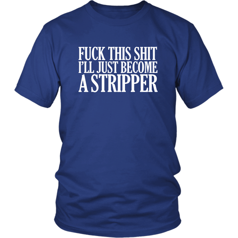 Fuck This Shit I'll Just Become A Stripper T-Shirt - Funny Offensive Vulgar Rude Crude Porn Tee Shirt - Luxurious Inspirations